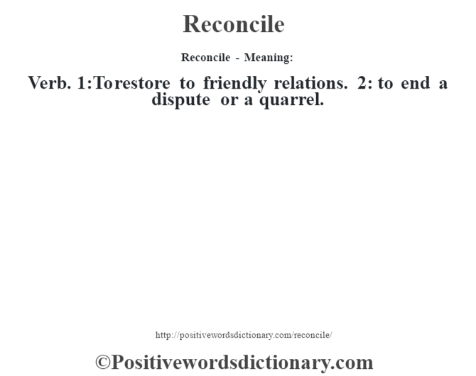 Reconcile - Meaning:   Verb. 1:To restore to friendly relations. 2: to end a dispute or a quarrel.