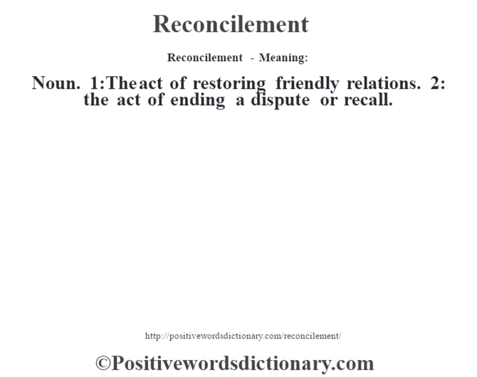 Reconcilement - Meaning:   Noun. 1:The act of restoring friendly relations. 2: the act of ending a dispute or recall.
