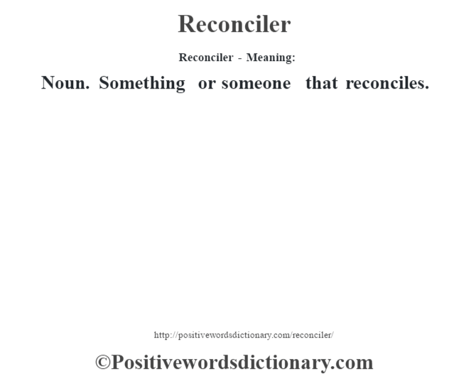 Reconciler - Meaning:   Noun. Something or someone that reconciles.
