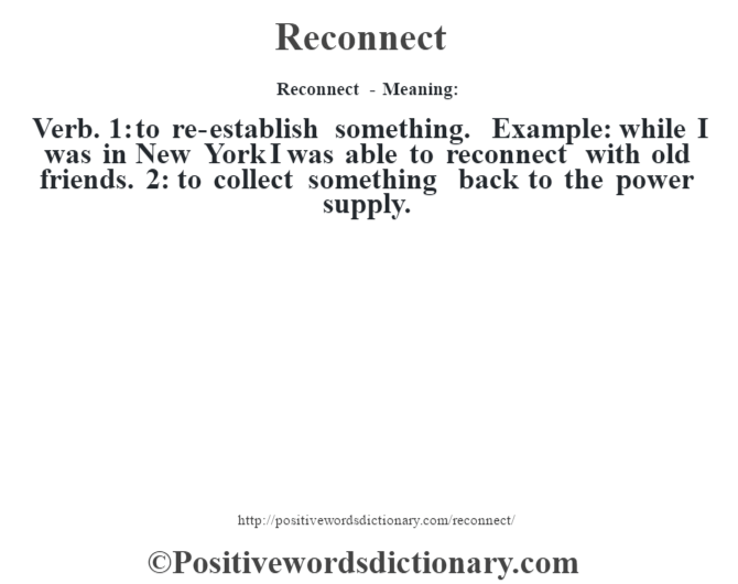 Reconnect - Meaning:   Verb. 1: to re-establish something. Example: while I was in New York I was able to reconnect with old friends. 2: to collect something back to the power supply.
