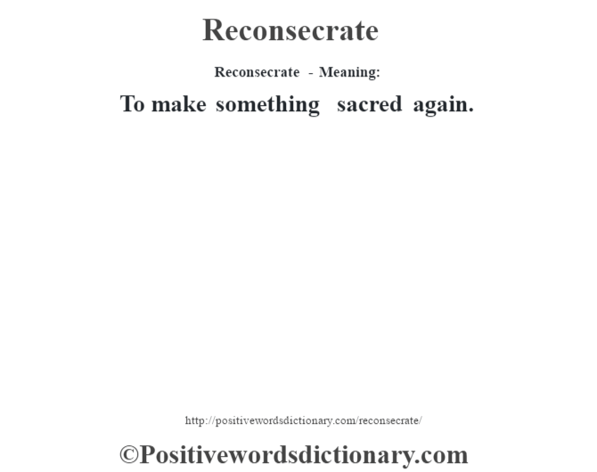 Reconsecrate - Meaning:   To make something sacred again.