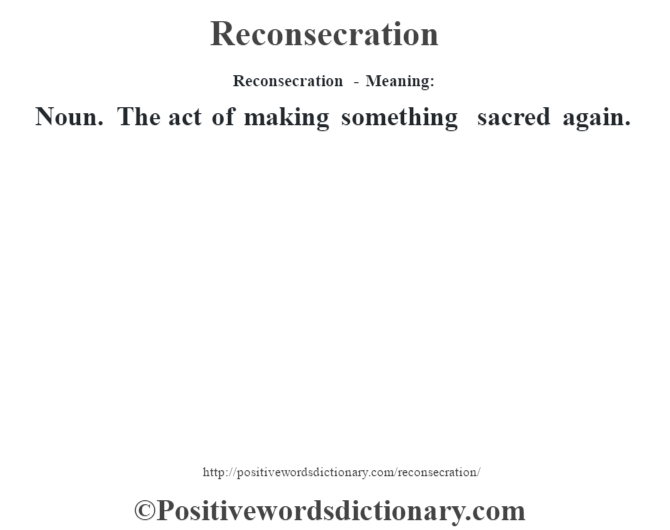 Reconsecration - Meaning:   Noun. The act of making something sacred again.