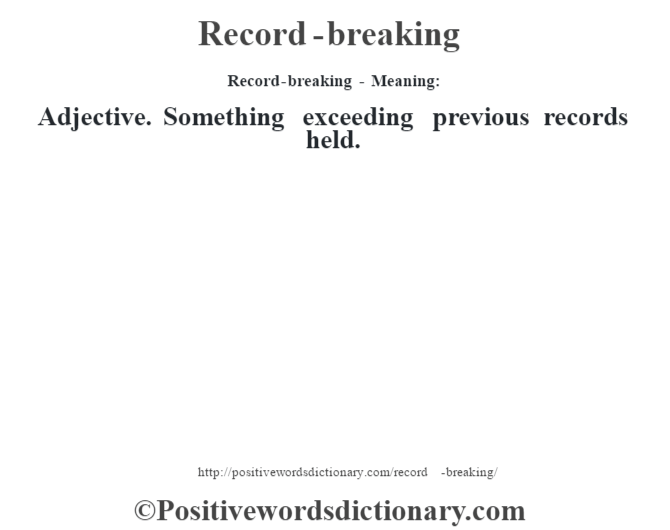 Record-breaking - Meaning:    Adjective. Something exceeding previous records held.