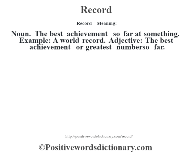 Record - Meaning:   Noun.  The best achievement so far at something.  Example:  A world record. Adjective: The best achievement or greatest numberso far.