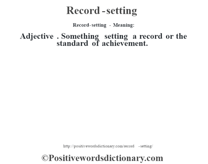 Record-setting - Meaning:   Adjective . Something setting a record or the standard of achievement.