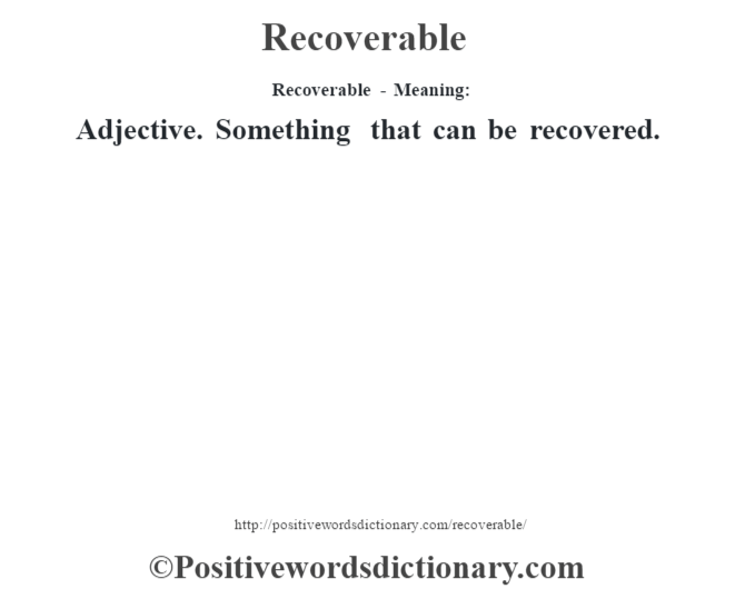 Recoverable - Meaning:   Adjective. Something that can be recovered.