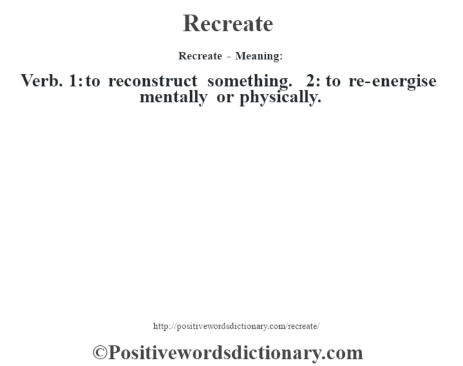 Recreate - Meaning:   Verb. 1: to reconstruct something. 2: to re-energise mentally or physically.