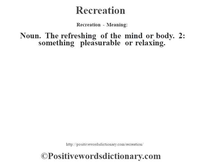Recreation - Meaning:   Noun. The refreshing of the mind or body. 2: something pleasurable or relaxing.