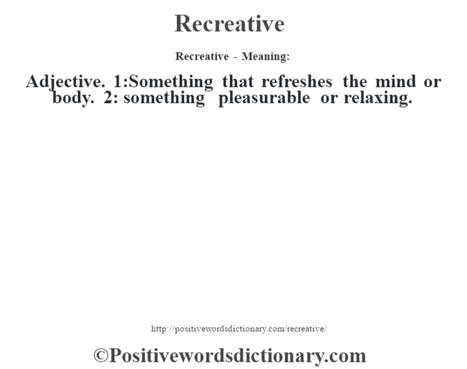 Recreative - Meaning:   Adjective. 1:Something that refreshes the mind or body. 2: something pleasurable or relaxing.