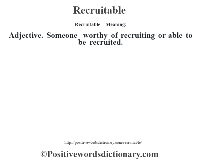 Recruitable - Meaning:   Adjective. Someone worthy of recruiting or able to be recruited.