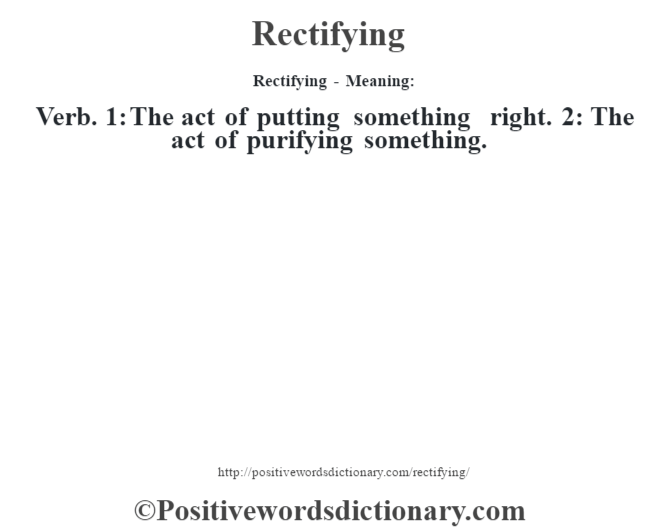 Rectifying - Meaning:   Verb. 1: The act of putting something right. 2: The act of purifying something.