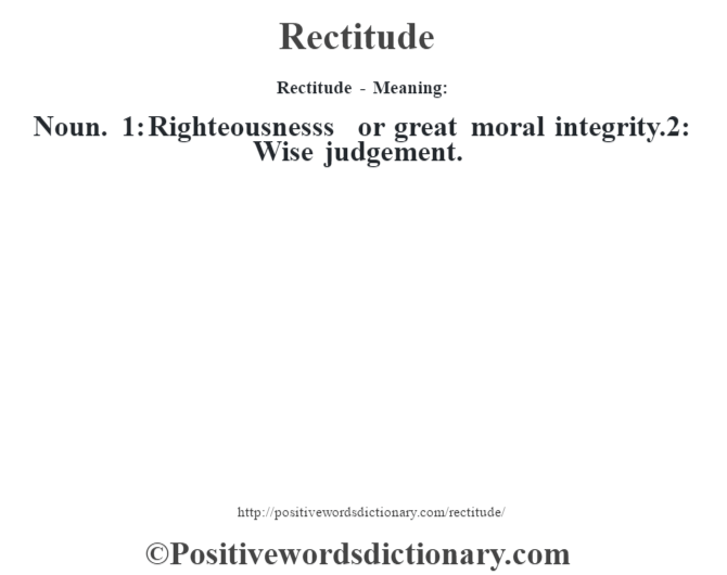 Rectitude - Meaning:   Noun. 1: Righteousness's or great moral integrity.2: Wise judgement.