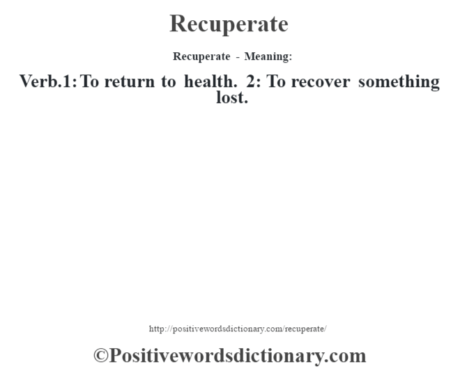 Recuperate - Meaning:   Verb.1: To return to health.  2: To recover something lost.