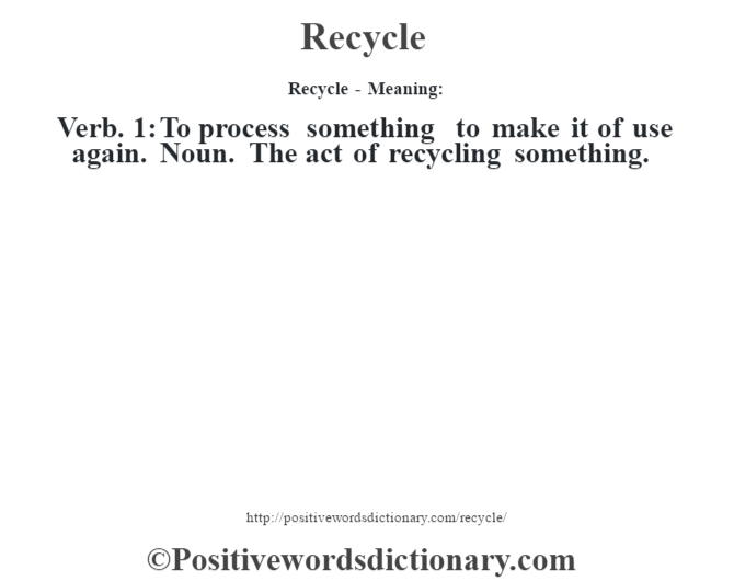 Recycle - Meaning:   Verb. 1: To process something to make it of use again. Noun. The act of recycling something.