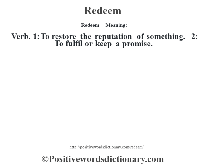 Redeem - Meaning:   Verb. 1: To restore the reputation of something. 2: To fulfil or keep a promise.