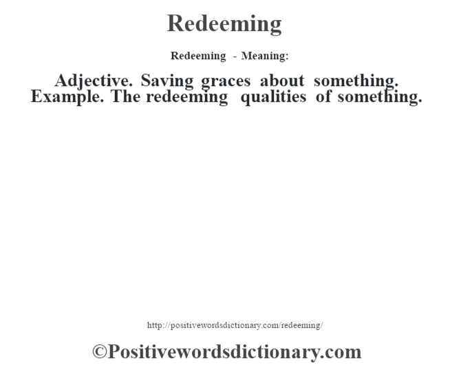 Redeeming - Meaning:   Adjective. Saving graces about something. Example.  The redeeming qualities of something.