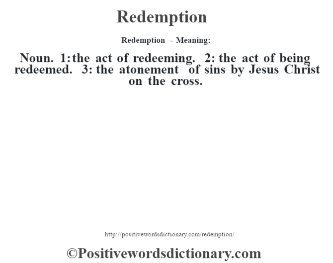 Redemption - Meaning:   Noun. 1: the act of redeeming. 2: the act of being redeemed. 3: the atonement of sins by Jesus Christ on the cross.