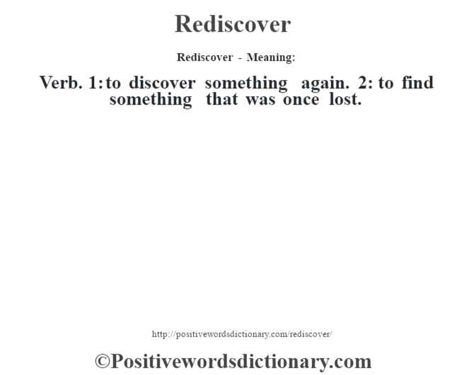 Rediscover - Meaning:   Verb. 1: to discover something again. 2: to find something that was once lost.