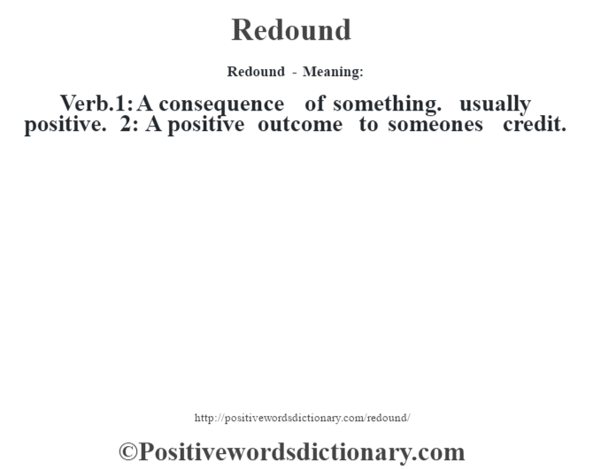 Redound - Meaning:   Verb.1: A consequence of something. usually positive. 2: A positive outcome to someone's credit.