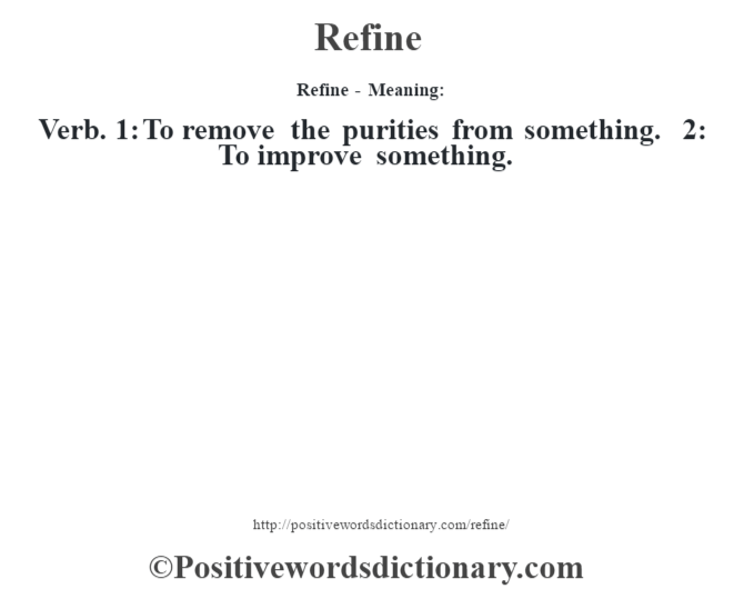 Refine - Meaning:   Verb.  1: To remove the purities from something. 2: To improve something.