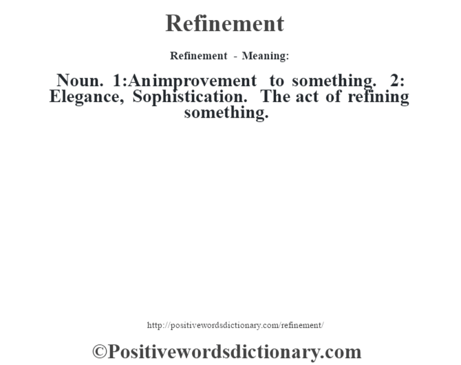 Refinement - Meaning:   Noun. 1:An improvement to something. 2: Elegance, Sophistication. The act of refining something.