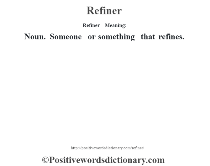 Refiner - Meaning:   Noun. Someone or something that refines.