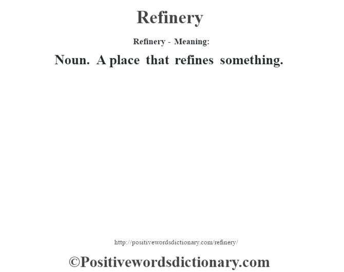 Refinery - Meaning:   Noun. A place that refines something.