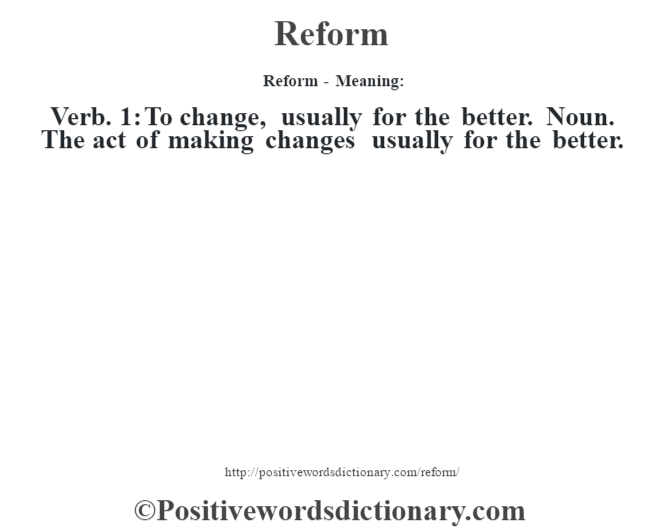 Reform - Meaning:    Verb.  1: To change, usually for the better.  Noun. The act of making changes usually for the better.