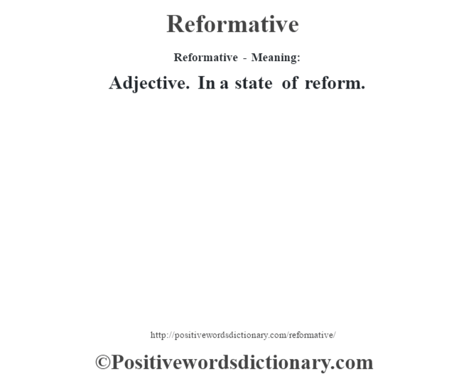 Reformative - Meaning:   Adjective. In a state of reform.