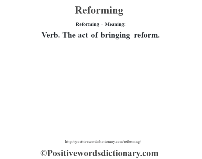 Reforming - Meaning:   Verb.  The act of bringing reform.