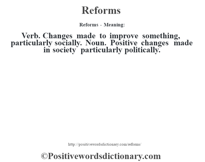 Reforms - Meaning:  Verb.  Changes made to improve something, particularly socially.  Noun. Positive changes made in society particularly politically.