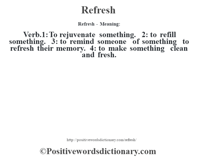 Refresh - Meaning:   Verb.1: To rejuvenate something. 2: to refill something. 3: to remind someone of something to refresh their memory. 4: to make something clean and fresh.