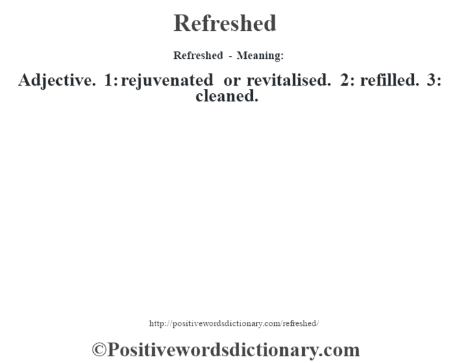 Refreshed - Meaning:   Adjective. 1: rejuvenated or revitalised. 2: refilled. 3: cleaned.