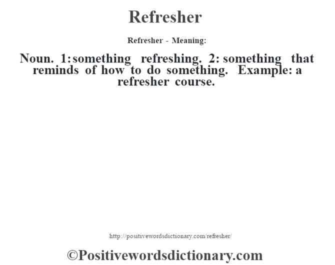 Refresher - Meaning:   Noun. 1: something refreshing. 2: something that reminds of how to do something. Example: a refresher course.