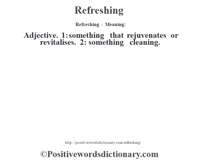 Refreshing - Meaning:   Adjective. 1: something that rejuvenates or revitalises. 2: something cleaning.