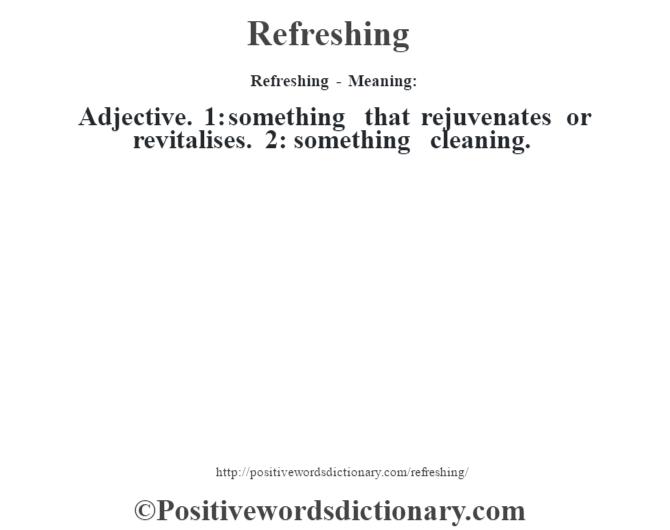 Refreshing - Meaning:   Adjective. 1: something that rejuvenates or revitalises. 2: something cleaning.