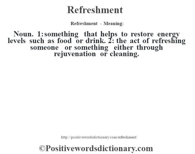 Refreshment - Meaning:   Noun. 1: something that helps to restore energy levels such as food or drink. 2: the act of refreshing someone or something either through rejuvenation or cleaning.