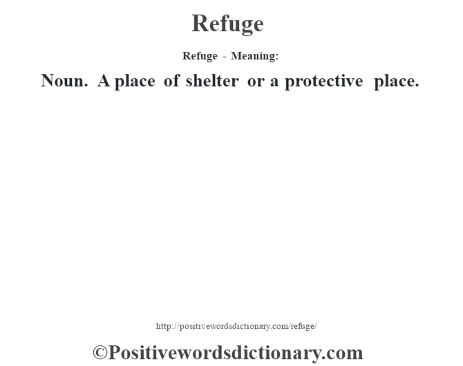 Refuge - Meaning:   Noun. A place of shelter or a protective place.