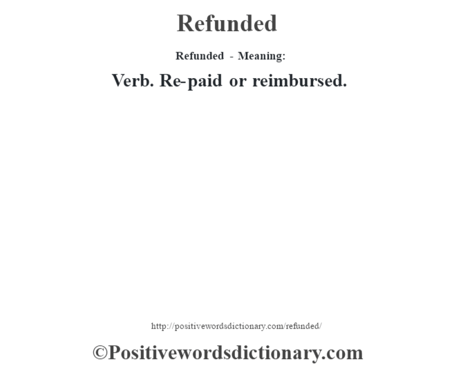 Refunded - Meaning:   Verb. Re-paid or reimbursed.
