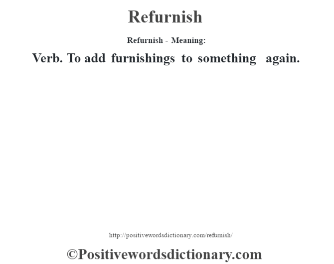 Refurnish - Meaning:   Verb. To add furnishings to something again.