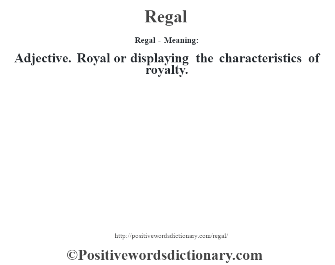 Regal - Meaning:   Adjective. Royal or displaying the characteristics of royalty.