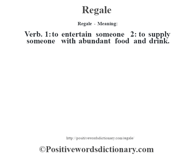 Regale - Meaning:   Verb. 1: to entertain someone 2: to supply someone with abundant food and drink.
