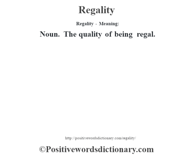 Regality - Meaning:   Noun. The quality of being regal.