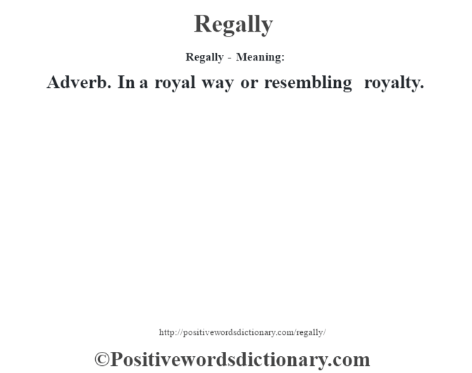 Regally - Meaning:   Adverb. In a royal way or resembling royalty.