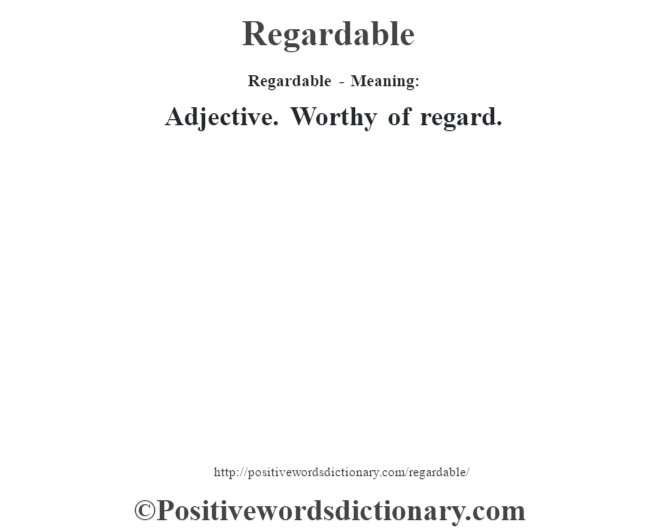 Regardable - Meaning:   Adjective. Worthy of regard.