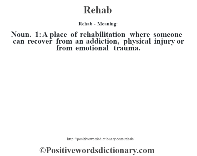 Rehab - Meaning:   Noun. 1: A place of rehabilitation where someone can recover from an addiction, physical injury or from emotional trauma.