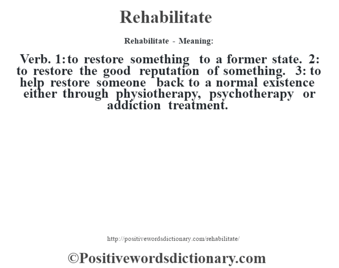 Rehabilitate - Meaning:   Verb. 1: to restore something to a former state. 2: to restore the good reputation of something. 3: to help restore someone back to a normal existence either through physiotherapy, psychotherapy or addiction treatment.