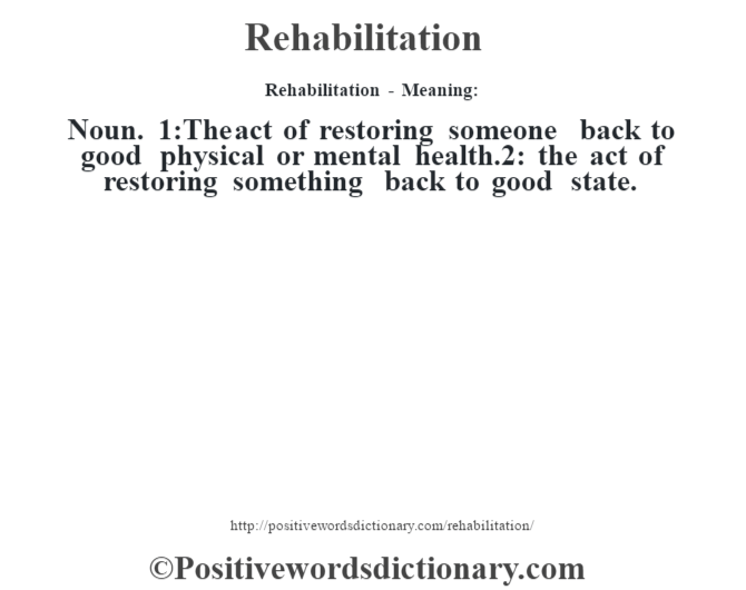 Rehabilitation - Meaning:   Noun. 1:The act of restoring someone back to good physical or mental health.2: the act of restoring something back to good state.