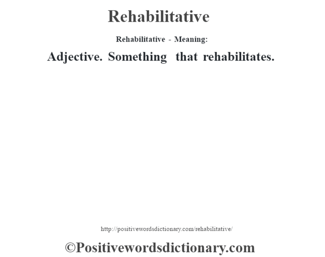 Rehabilitative - Meaning:   Adjective. Something that rehabilitates.