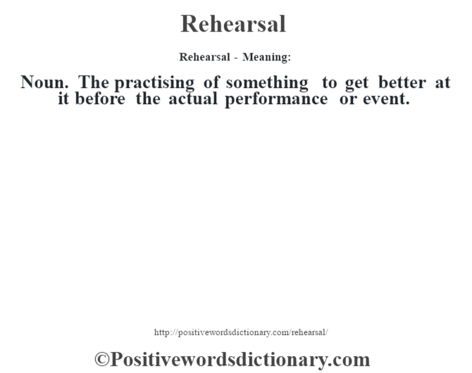 Rehearsal - Meaning:   Noun. The practising of something to get better at it before the actual performance or event.